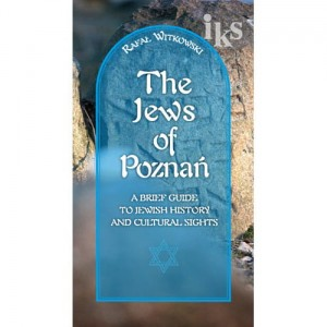 The Jews of Poznań. A Brief Guide to Jewish history and Cultural Sights